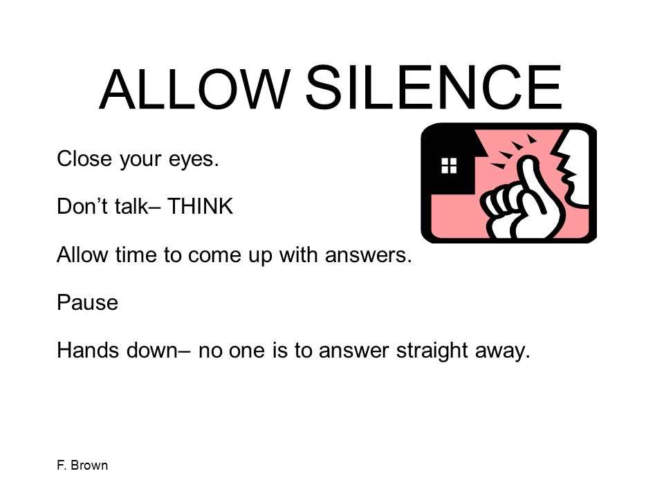 ALLOW SILENCE Close your eyes. Don't talk– THINK