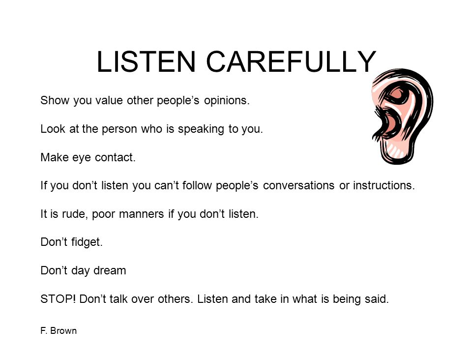 LISTEN CAREFULLY Show you value other people's opinions.