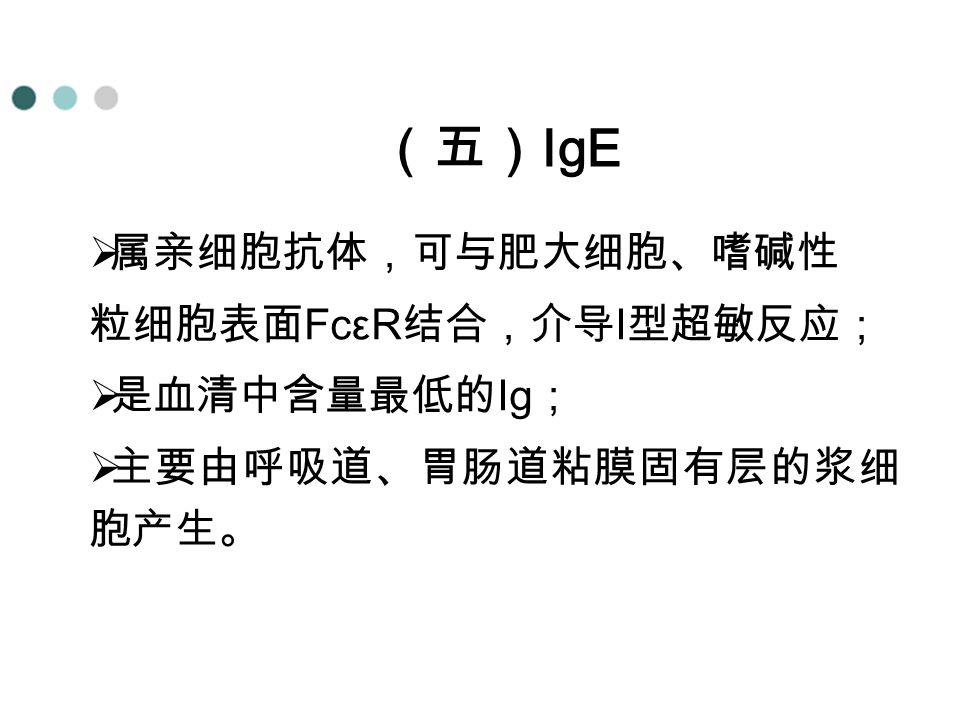 (五)IgE 属亲细胞抗体,可与肥大细胞、嗜碱性 粒细胞表面FcεR结合,介导I型超敏反应; 是血清中含量最低的Ig;