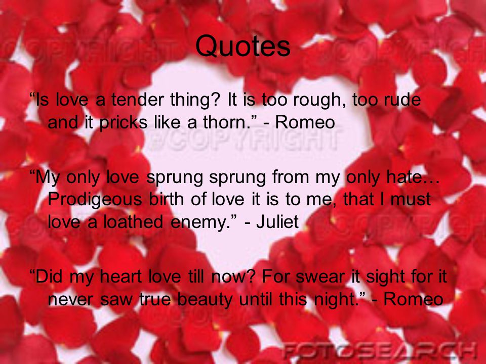 Quotes Is love a tender thing It is too rough, too rude and it pricks like a thorn. - Romeo.
