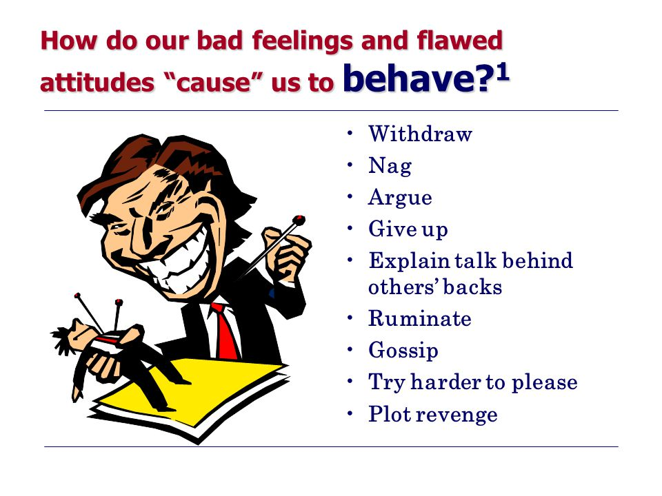 How do our bad feelings and flawed attitudes cause us to behave 1