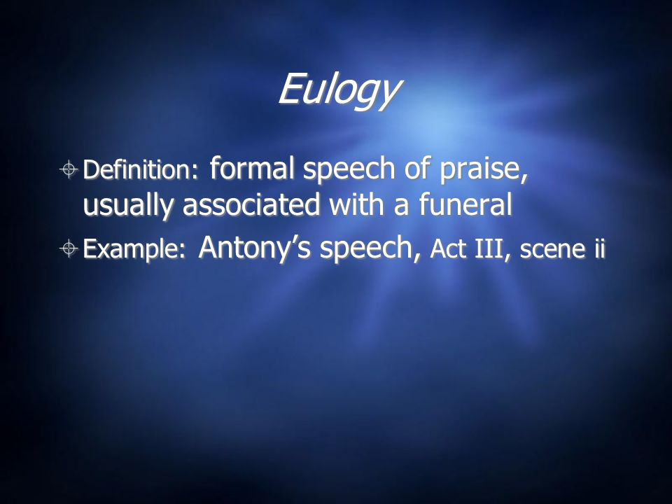 Eulogy Definition: formal speech of praise, usually associated with a funeral.