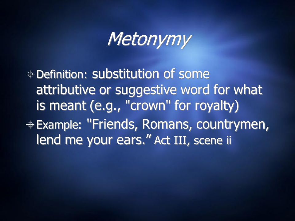 Metonymy Definition: substitution of some attributive or suggestive word for what is meant (e.g., crown for royalty)