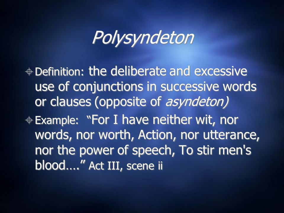 Polysyndeton Definition: the deliberate and excessive use of conjunctions in successive words or clauses (opposite of asyndeton)