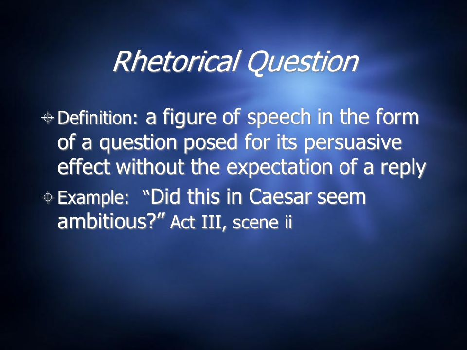 Rhetorical Question Definition: a figure of speech in the form of a question posed for its persuasive effect without the expectation of a reply.