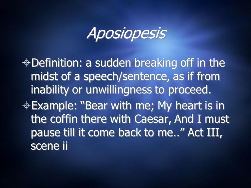 Aposiopesis Definition: a sudden breaking off in the midst of a speech/sentence, as if from inability or unwillingness to proceed.
