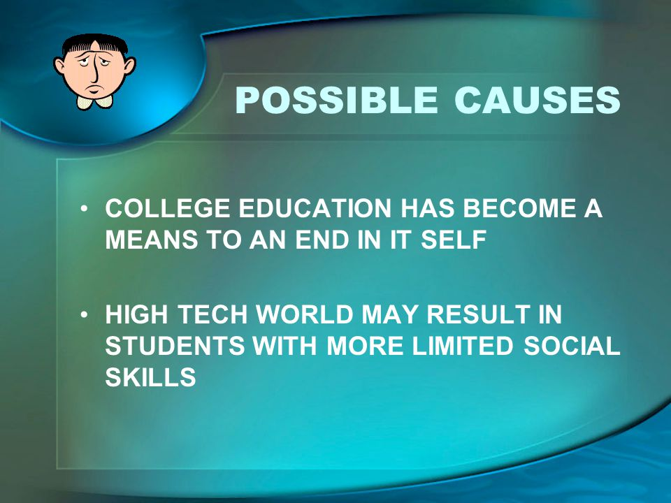 POSSIBLE CAUSES COLLEGE EDUCATION HAS BECOME A MEANS TO AN END IN IT SELF.