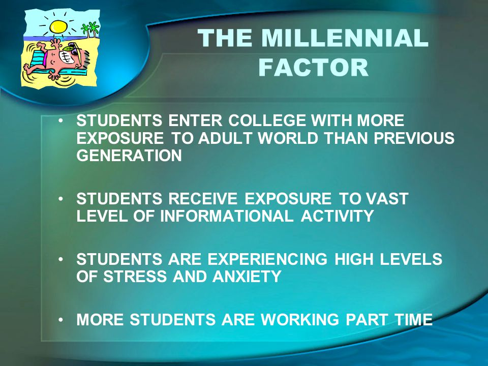 THE MILLENNIAL FACTOR STUDENTS ENTER COLLEGE WITH MORE EXPOSURE TO ADULT WORLD THAN PREVIOUS GENERATION.
