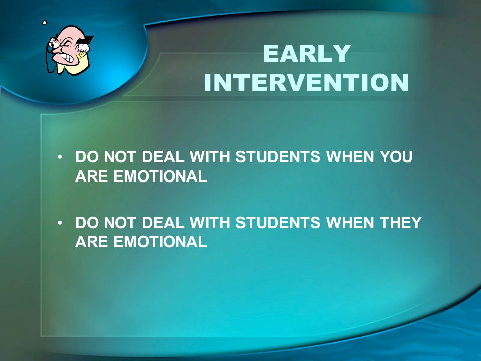 EARLY INTERVENTION DO NOT DEAL WITH STUDENTS WHEN YOU ARE EMOTIONAL