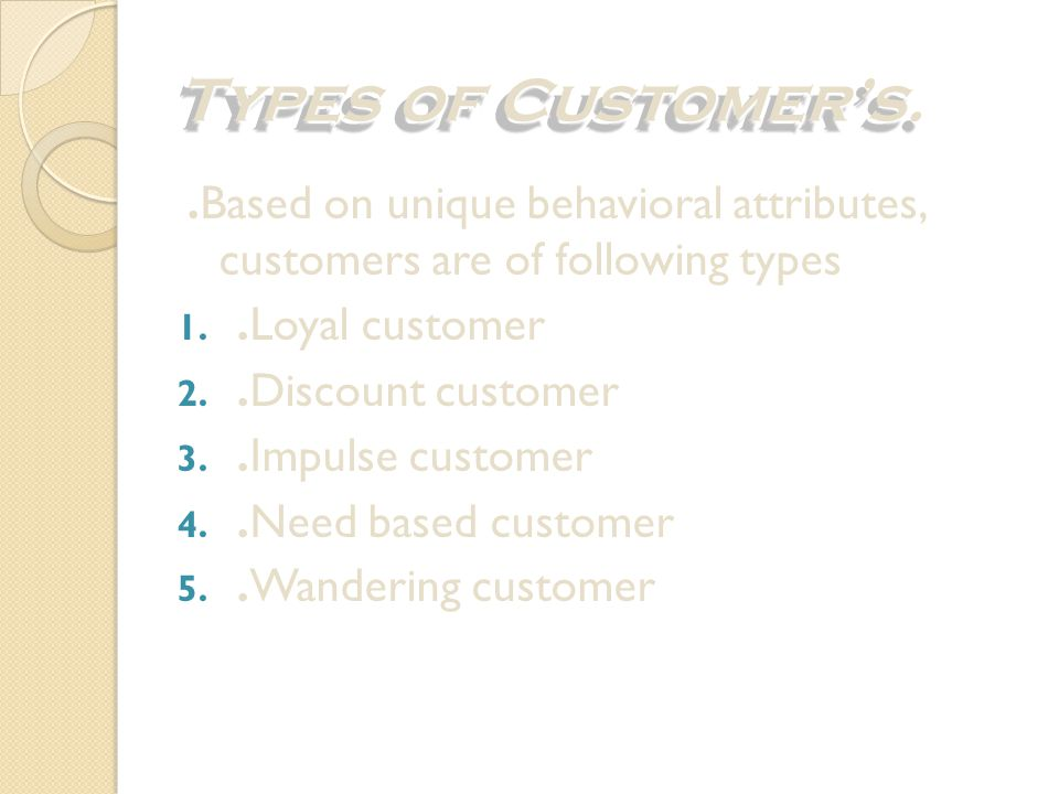 Types of Customer's. .Based on unique behavioral attributes, customers are of following types. .Loyal customer.