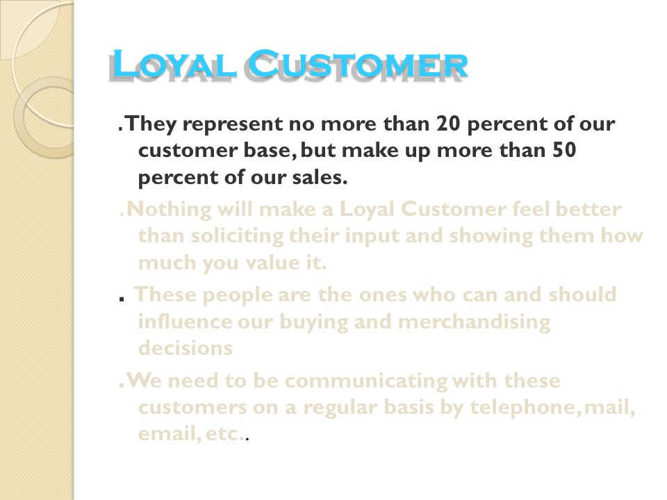Loyal Customer .They represent no more than 20 percent of our customer base, but make up more than 50 percent of our sales.