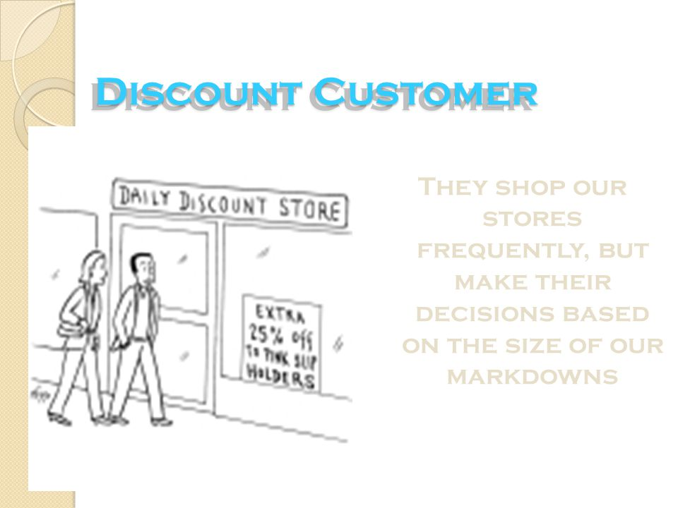 Discount Customer They shop our stores frequently, but make their decisions based on the size of our markdowns.