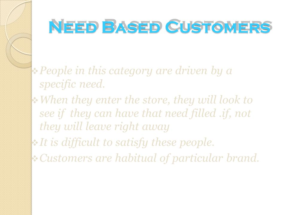 Need Based Customers People in this category are driven by a specific need.