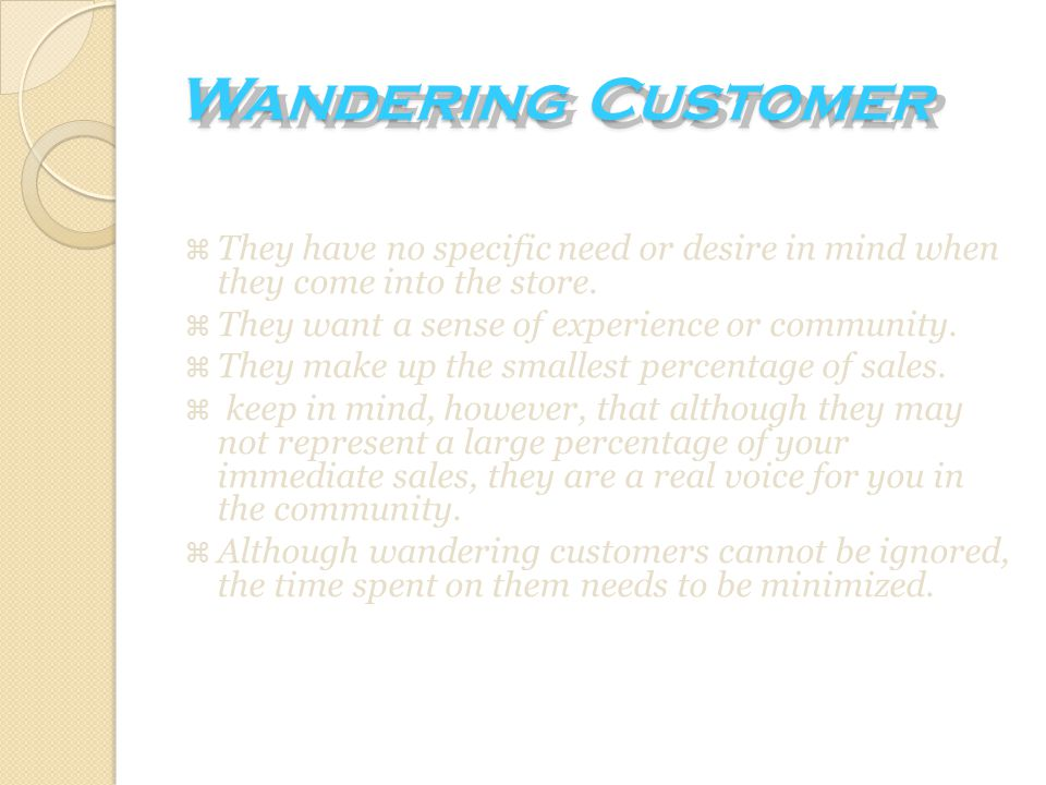 Wandering Customer They have no specific need or desire in mind when they come into the store. They want a sense of experience or community.