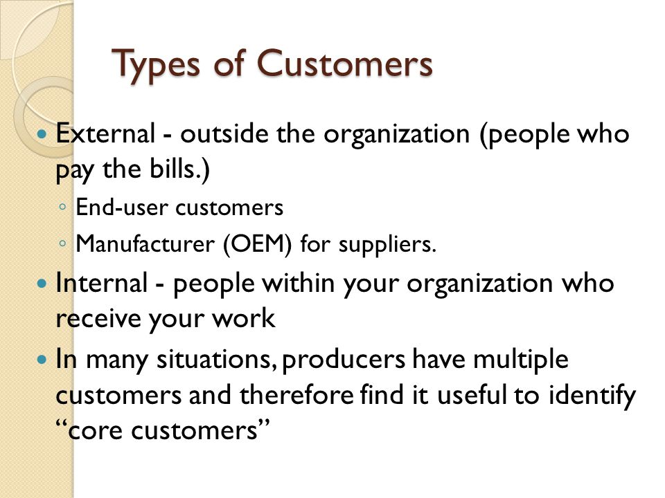 Types of Customers External - outside the organization (people who pay the bills.) End-user customers.