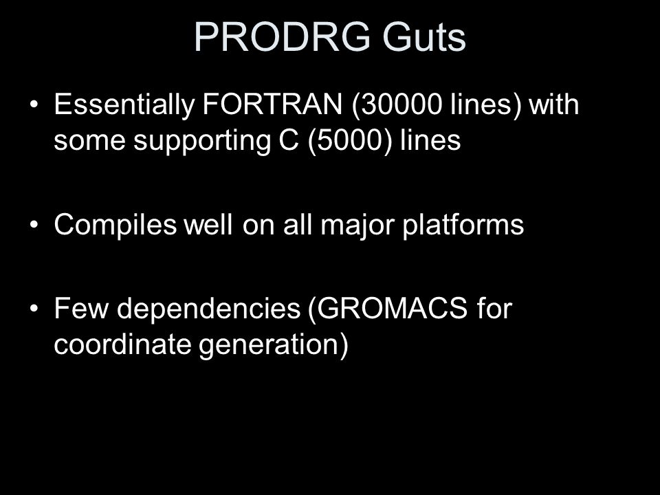 PRODRG Guts Essentially FORTRAN (30000 lines) with some supporting C (5000) lines. Compiles well on all major platforms.