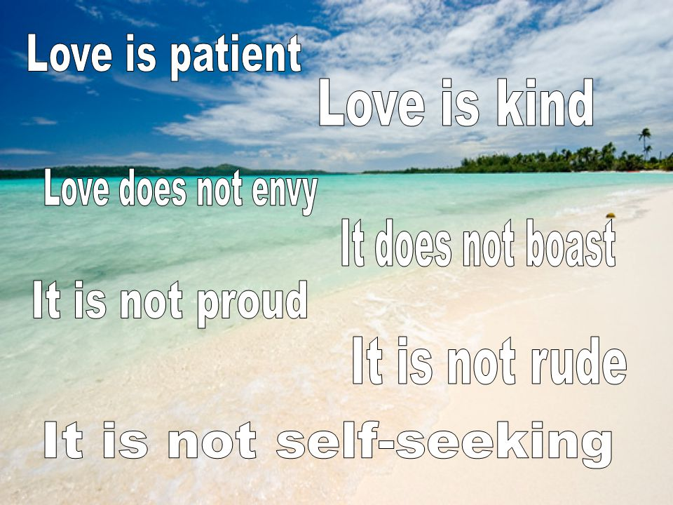 Love is patient Love is kind. Love does not envy. It does not boast. It is not proud. It is not rude.
