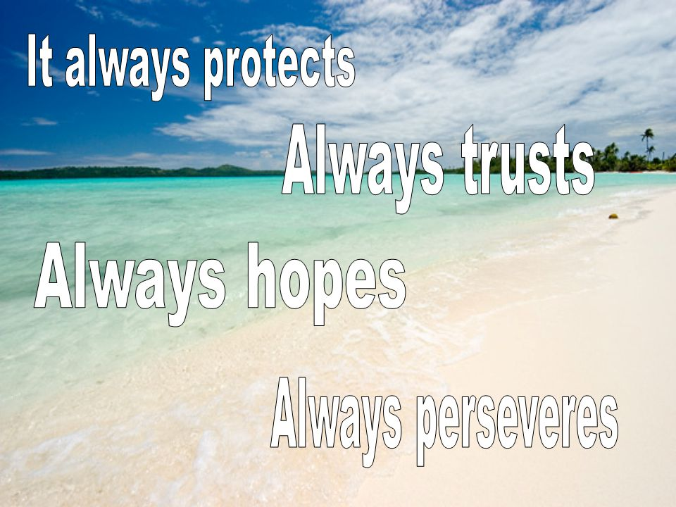 It always protects Always trusts Always hopes Always perseveres