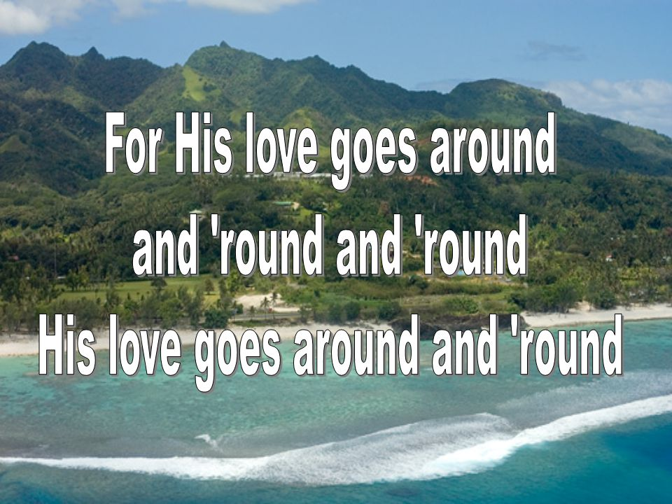 For His love goes around and round and round