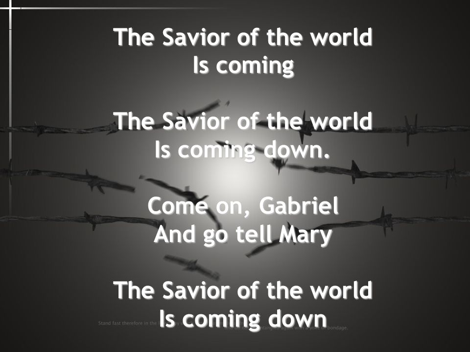 The Savior of the world Is coming Is coming down. Come on, Gabriel And go tell Mary Is coming down