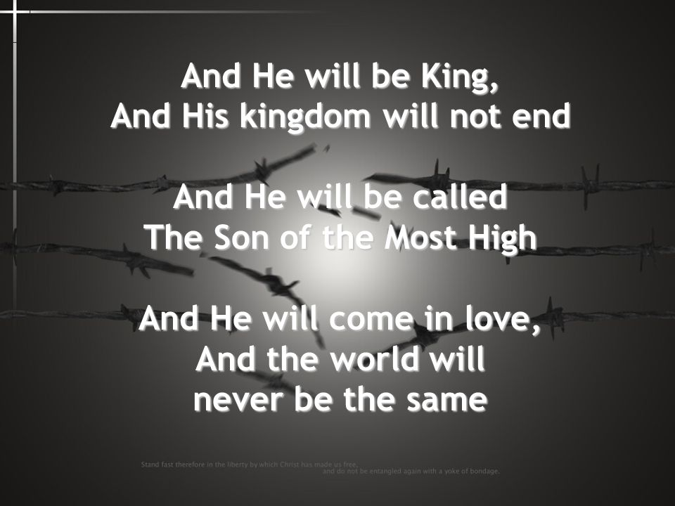 And He will be King, And His kingdom will not end
