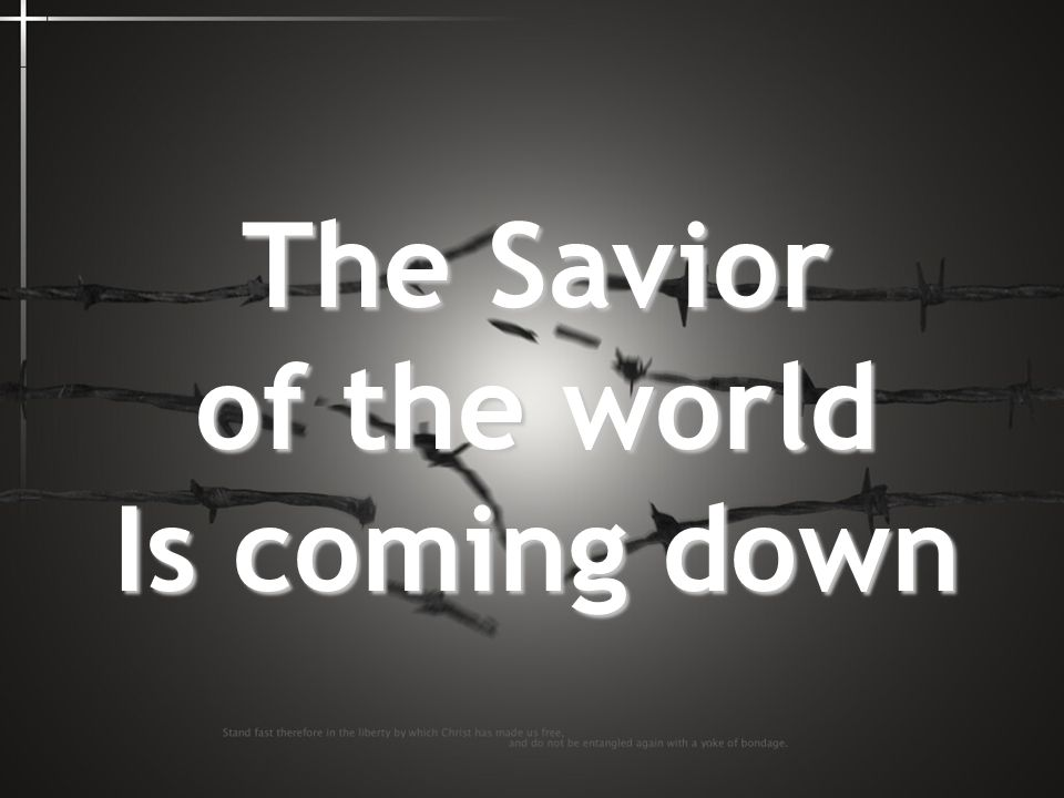 The Savior of the world Is coming down