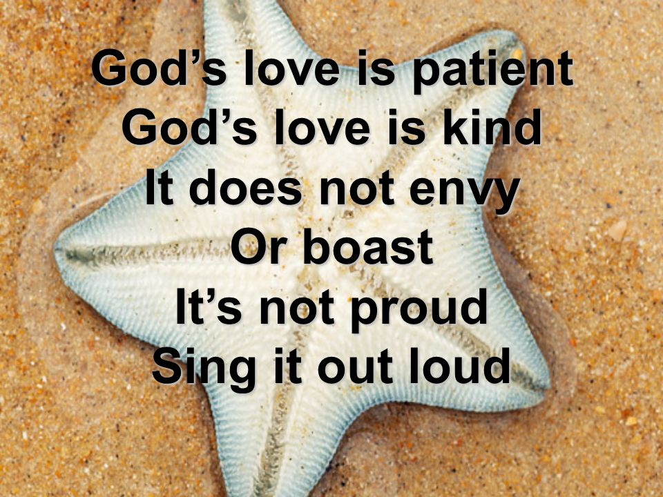 God's love is patient God's love is kind It does not envy Or boast It's not proud Sing it out loud