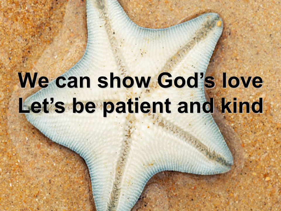 We can show God's love Let's be patient and kind