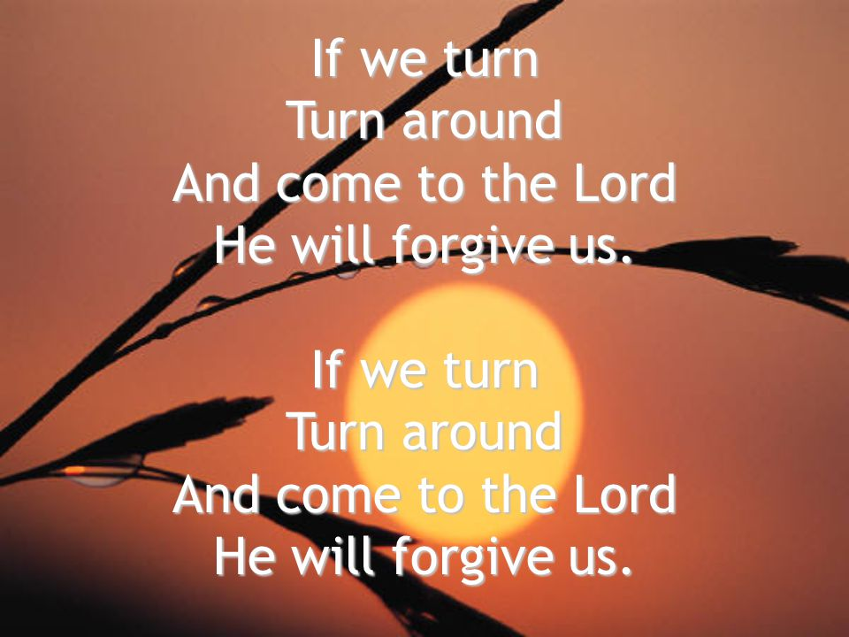 If we turn Turn around And come to the Lord He will forgive us.