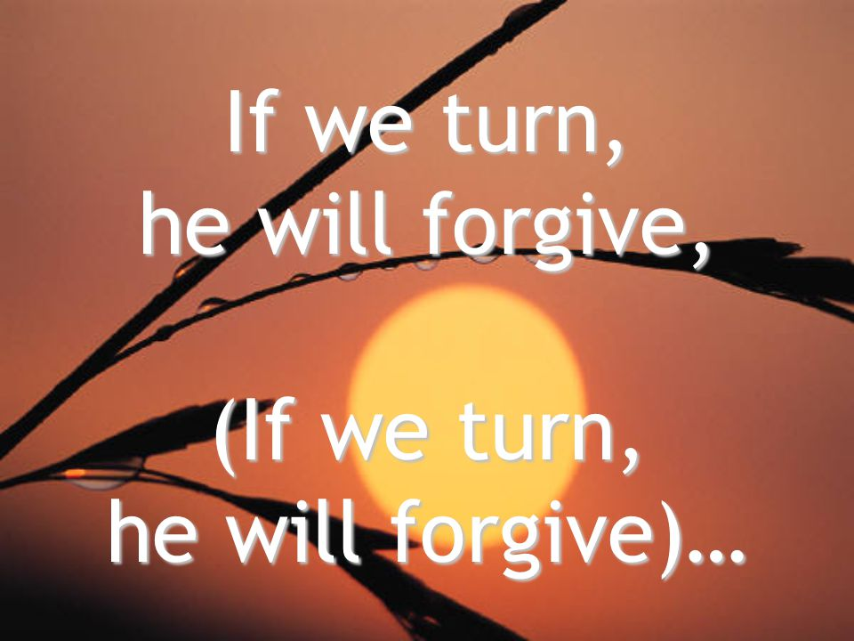 If we turn, he will forgive, (If we turn, he will forgive)…