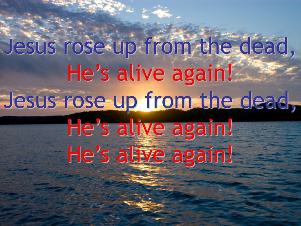 Jesus rose up from the dead,