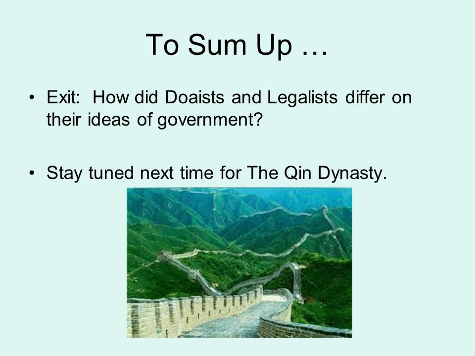 To Sum Up … Exit: How did Doaists and Legalists differ on their ideas of government.