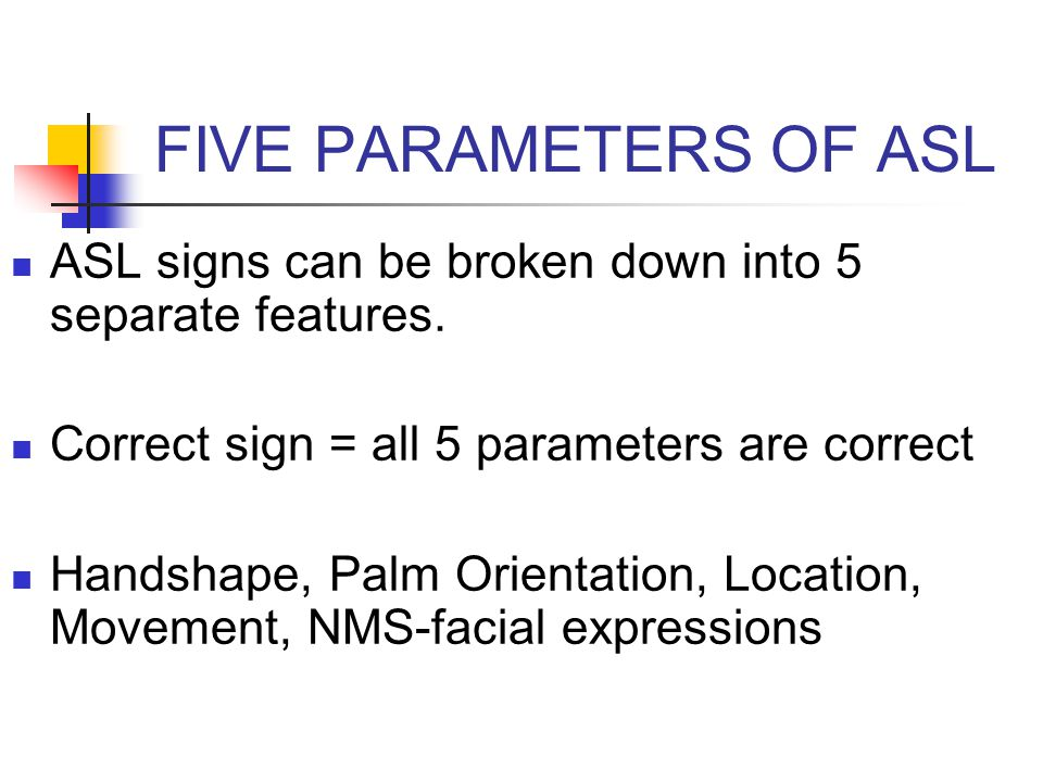 FIVE PARAMETERS OF ASL ASL signs can be broken down into 5 separate features. Correct sign = all 5 parameters are correct.