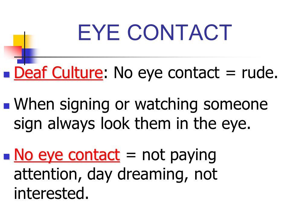 EYE CONTACT Deaf Culture: No eye contact = rude.