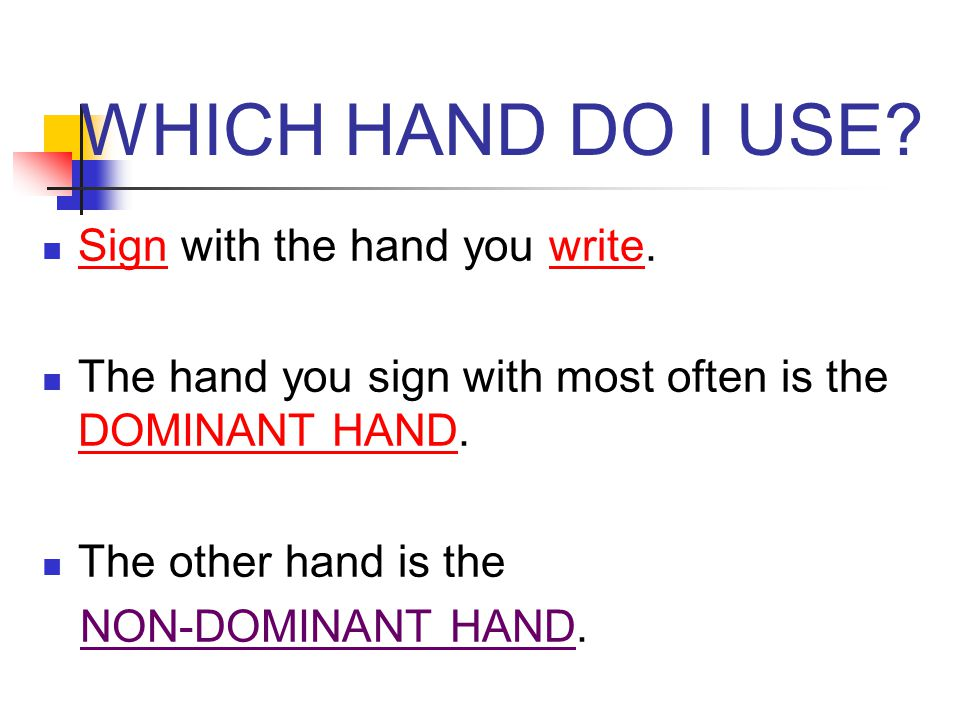WHICH HAND DO I USE Sign with the hand you write.