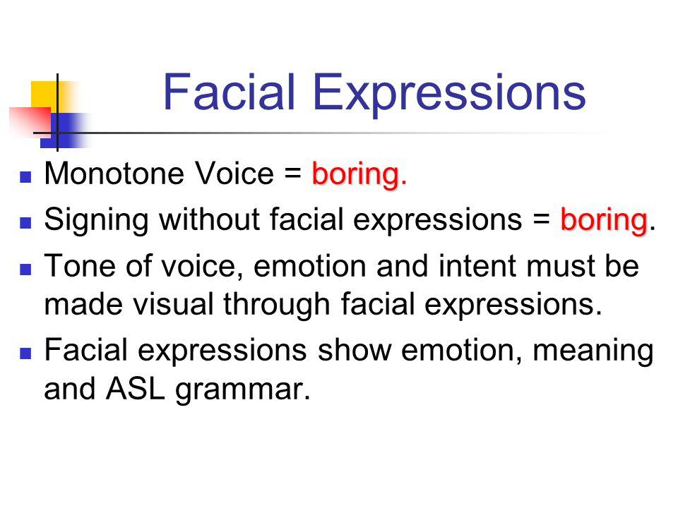 Facial Expressions Monotone Voice = boring.