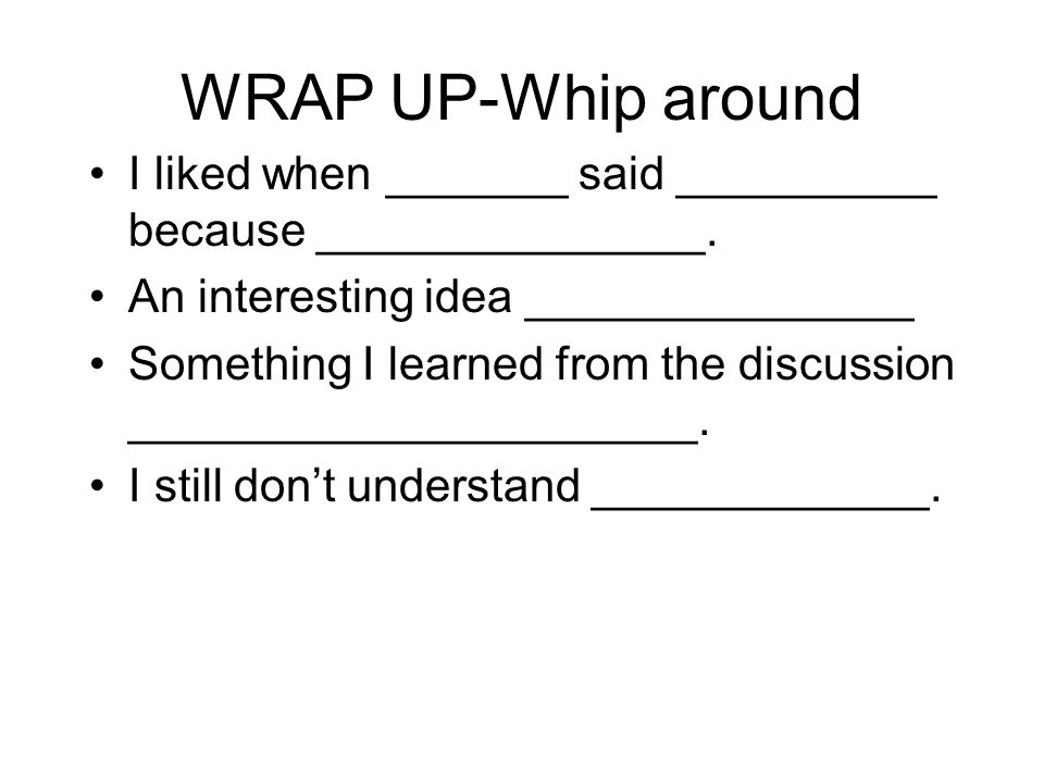 WRAP UP-Whip around I liked when _______ said __________ because _______________. An interesting idea _______________.