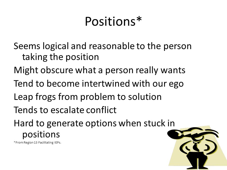 Positions* Seems logical and reasonable to the person taking the position. Might obscure what a person really wants.