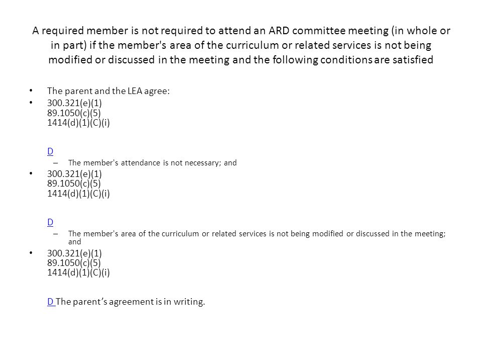 A required member is not required to attend an ARD committee meeting (in whole or in part) if the member s area of the curriculum or related services is not being modified or discussed in the meeting and the following conditions are satisfied