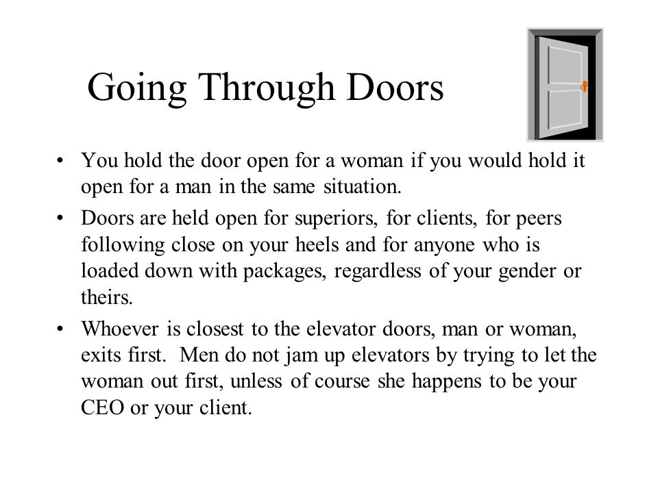 Going Through Doors You hold the door open for a woman if you would hold it open for a man in the same situation.