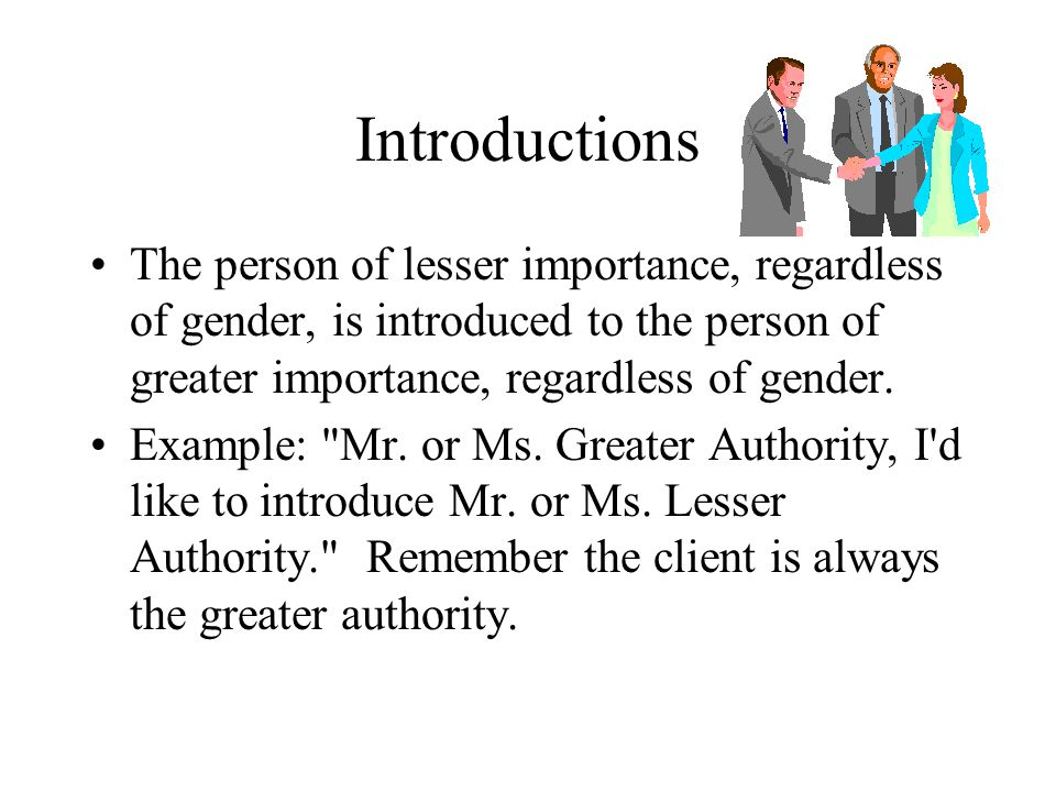 Introductions The person of lesser importance, regardless of gender, is introduced to the person of greater importance, regardless of gender.