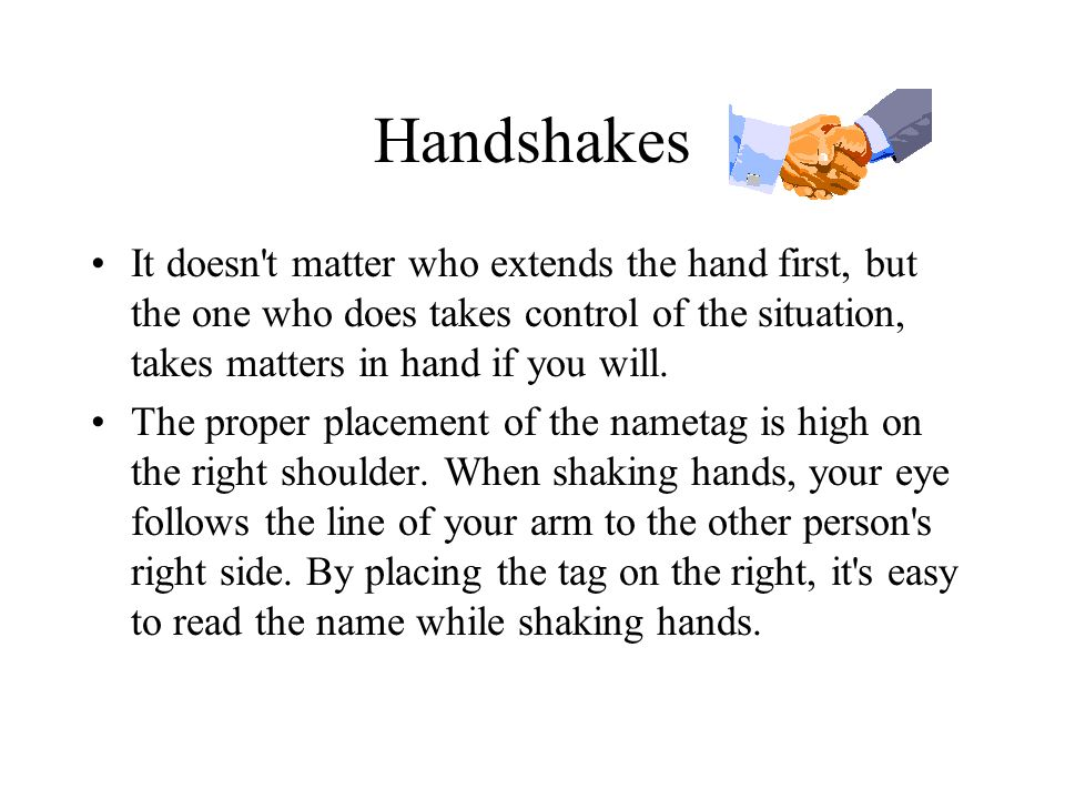 Handshakes It doesn t matter who extends the hand first, but the one who does takes control of the situation, takes matters in hand if you will.