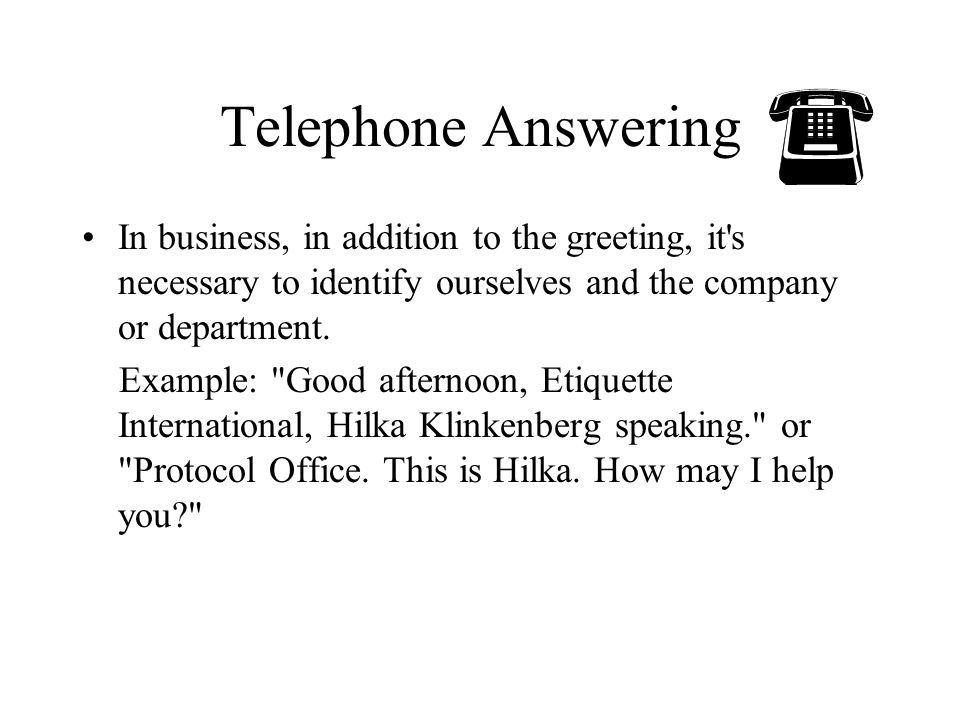 Telephone Answering In business, in addition to the greeting, it s necessary to identify ourselves and the company or department.