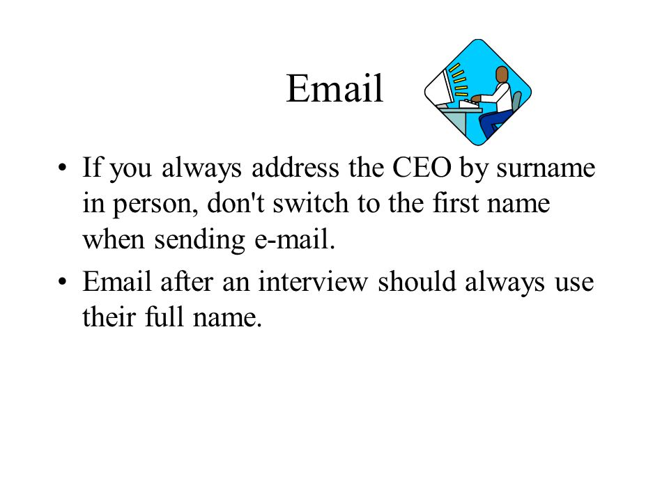 Email If you always address the CEO by surname in person, don t switch to the first name when sending e-mail.