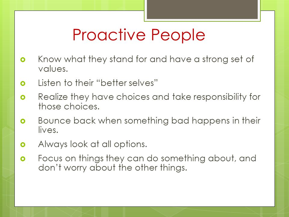 Proactive People Know what they stand for and have a strong set of values. Listen to their better selves