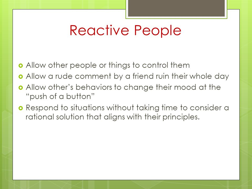 Reactive People Allow other people or things to control them