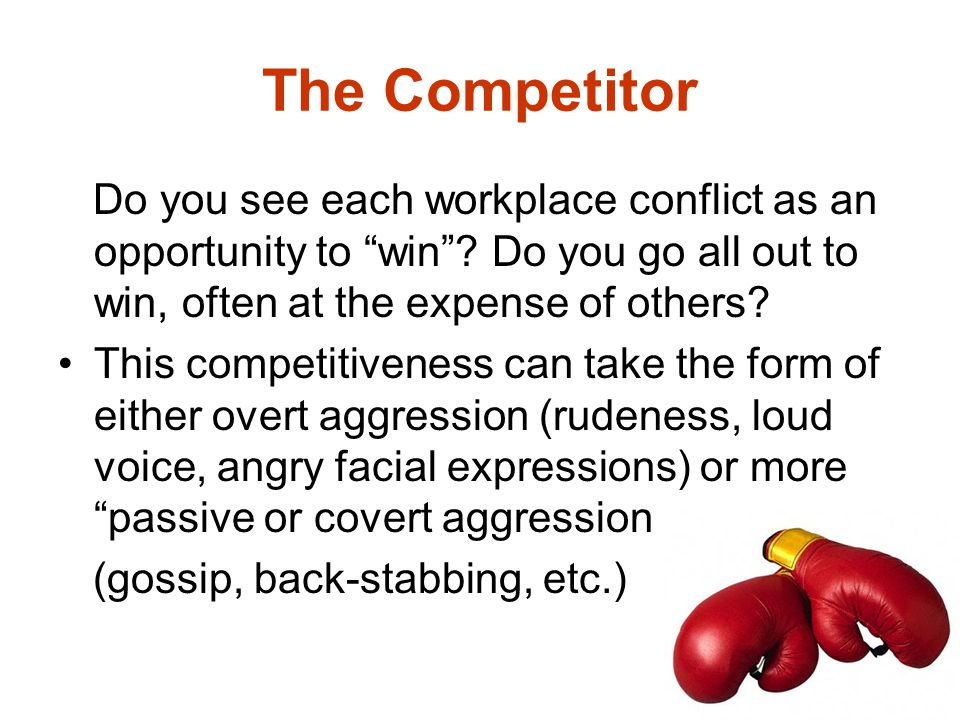 The Competitor Do you see each workplace conflict as an opportunity to win Do you go all out to win, often at the expense of others