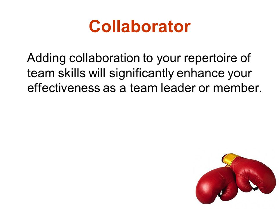 Collaborator Adding collaboration to your repertoire of team skills will significantly enhance your effectiveness as a team leader or member.