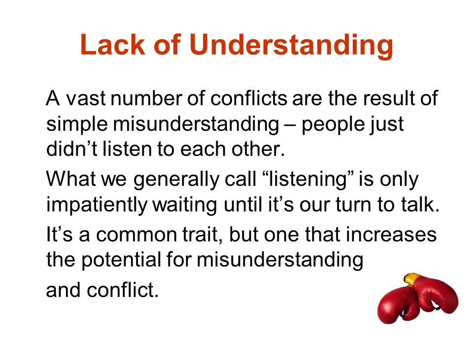 Lack of Understanding A vast number of conflicts are the result of simple misunderstanding – people just didn't listen to each other.