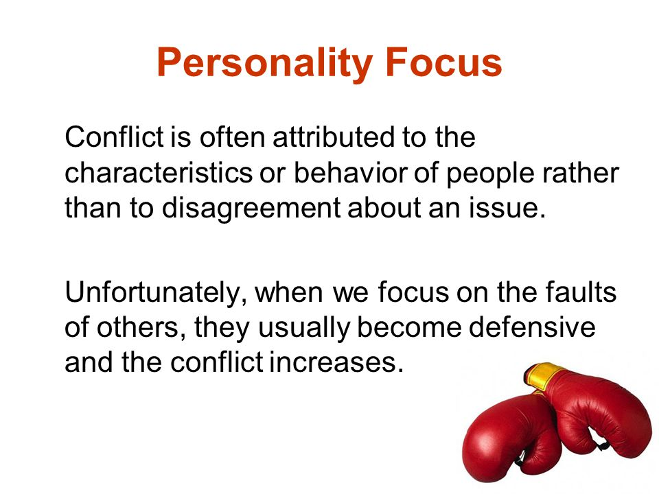 Personality Focus Conflict is often attributed to the characteristics or behavior of people rather than to disagreement about an issue.